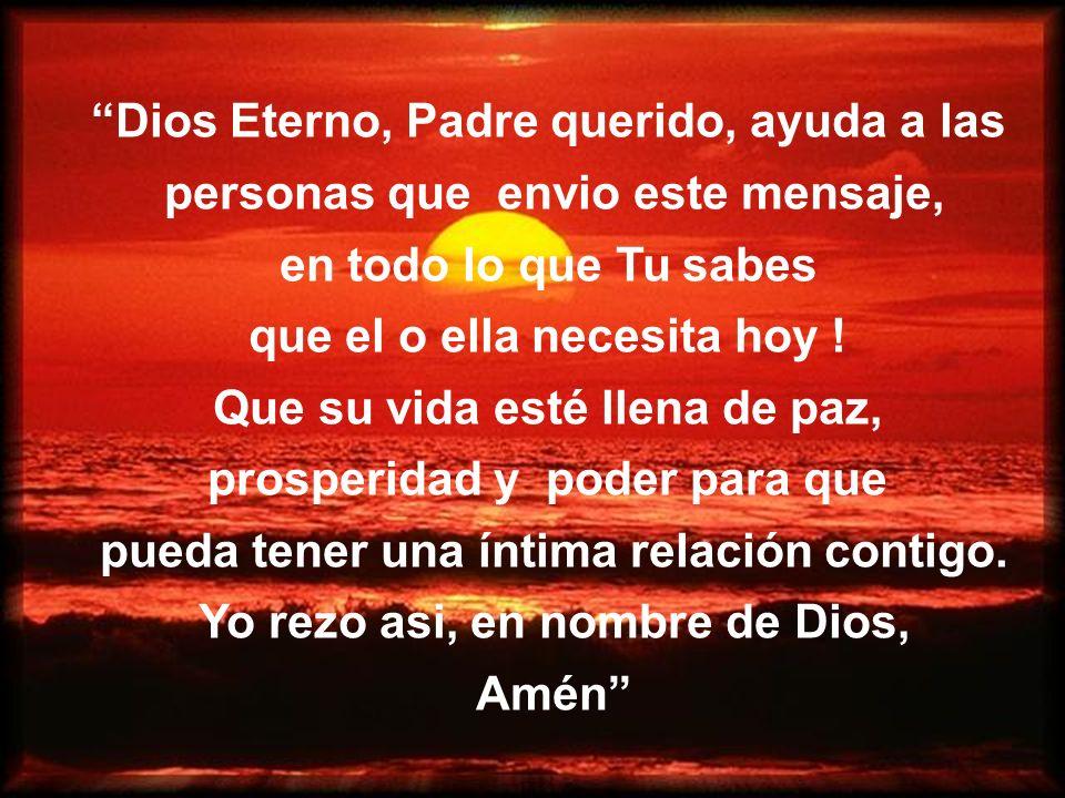 Dios Eterno, Padre querido, ayuda a las personas que envio este mensaje, en todo lo que Tu sabes que el o ella necesita hoy ! Que su vida esté llena d