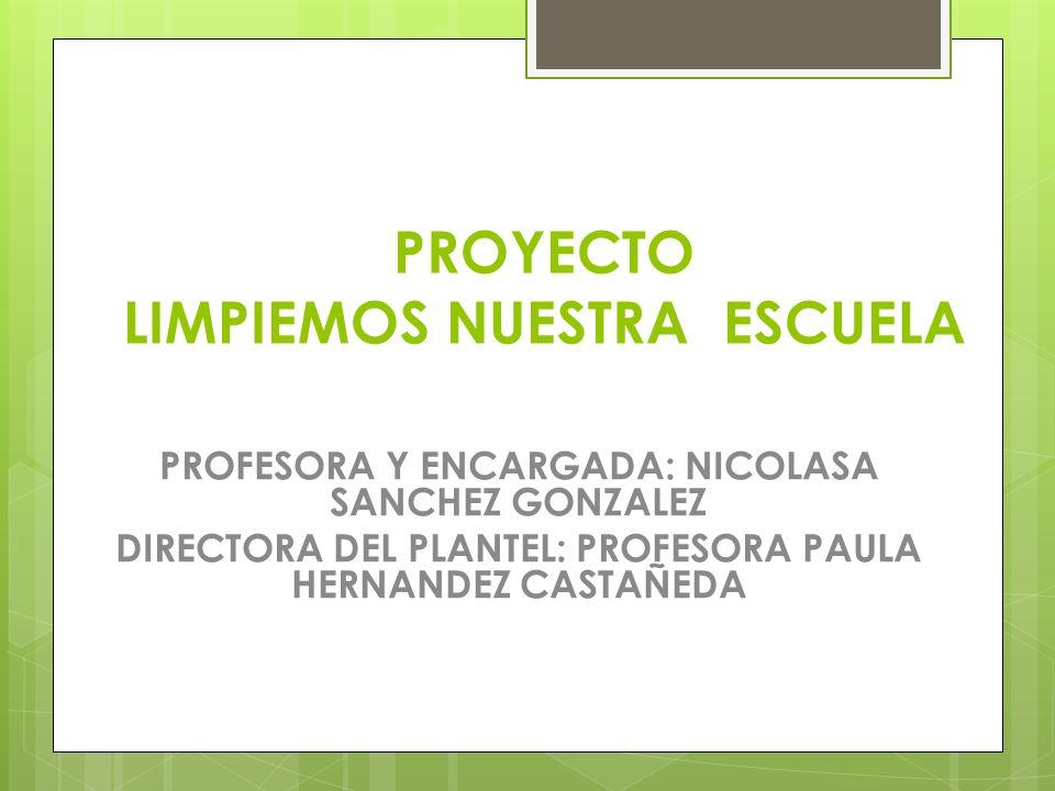 PROYECTO LIMPIEMOS NUESTRA ESCUELA PROFESORA Y ENCARGADA: NICOLASA SANCHEZ GONZALEZ DIRECTORA DEL PLANTEL: PROFESORA PAULA HERNANDEZ CASTAÑEDA