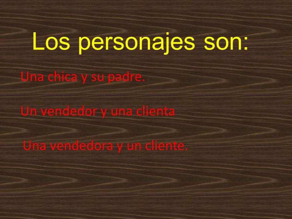 Los personajes son: Una chica y su padre. Un vendedor y una clienta Una vendedora y un cliente.