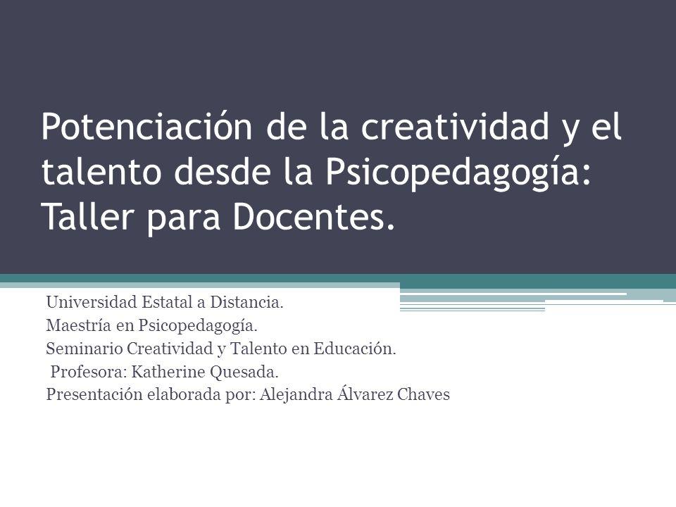 Potenciación de la creatividad y el talento desde la Psicopedagogía: Taller para Docentes. Universidad Estatal a Distancia. Maestría en Psicopedagogía