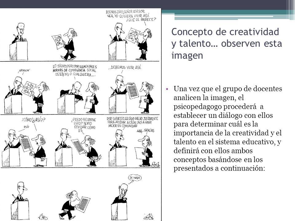 Concepto de creatividad y talento… observen esta imagen Una vez que el grupo de docentes analicen la imagen, el psicopedagogo procederá a establecer u