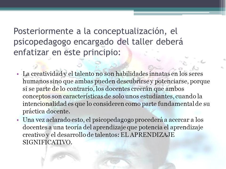 Posteriormente a la conceptualización, el psicopedagogo encargado del taller deberá enfatizar en este principio: La creatividad y el talento no son ha