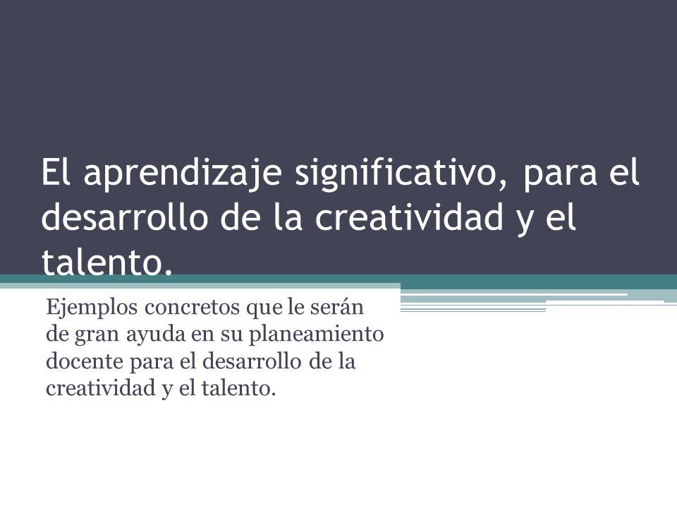 El aprendizaje significativo, para el desarrollo de la creatividad y el talento. Ejemplos concretos que le serán de gran ayuda en su planeamiento doce
