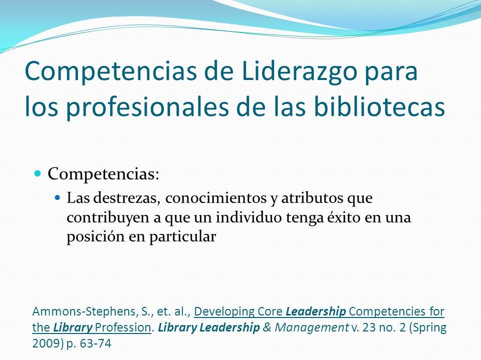 Competencias de Liderazgo para los profesionales de las bibliotecas Competencias: Las destrezas, conocimientos y atributos que contribuyen a que un individuo tenga éxito en una posición en particular Ammons-Stephens, S., et.