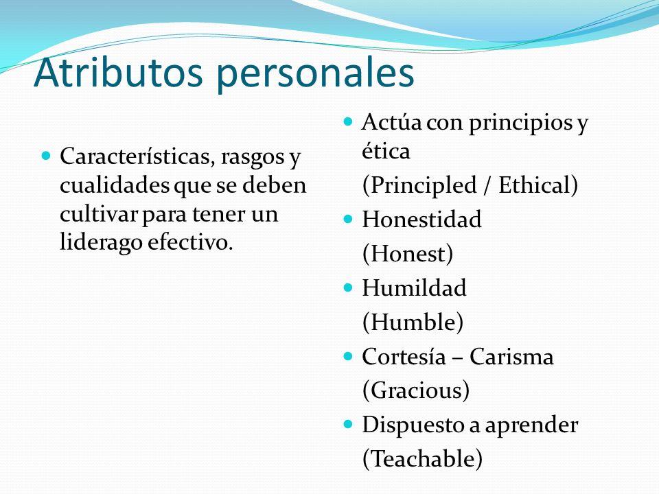 Atributos personales Características, rasgos y cualidades que se deben cultivar para tener un liderago efectivo. Actúa con principios y ética (Princip