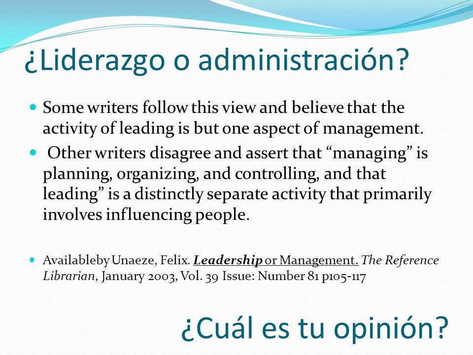 ¿Cuál es tu opinión? Some writers follow this view and believe that the activity of leading is but one aspect of management. Other writers disagree an