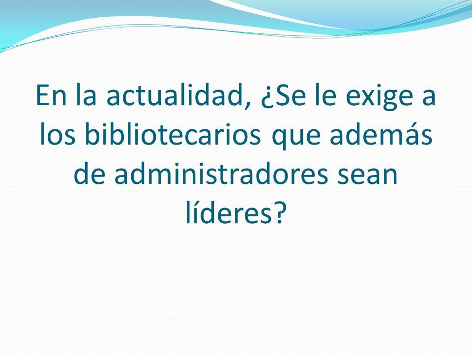 En la actualidad, ¿Se le exige a los bibliotecarios que además de administradores sean líderes?