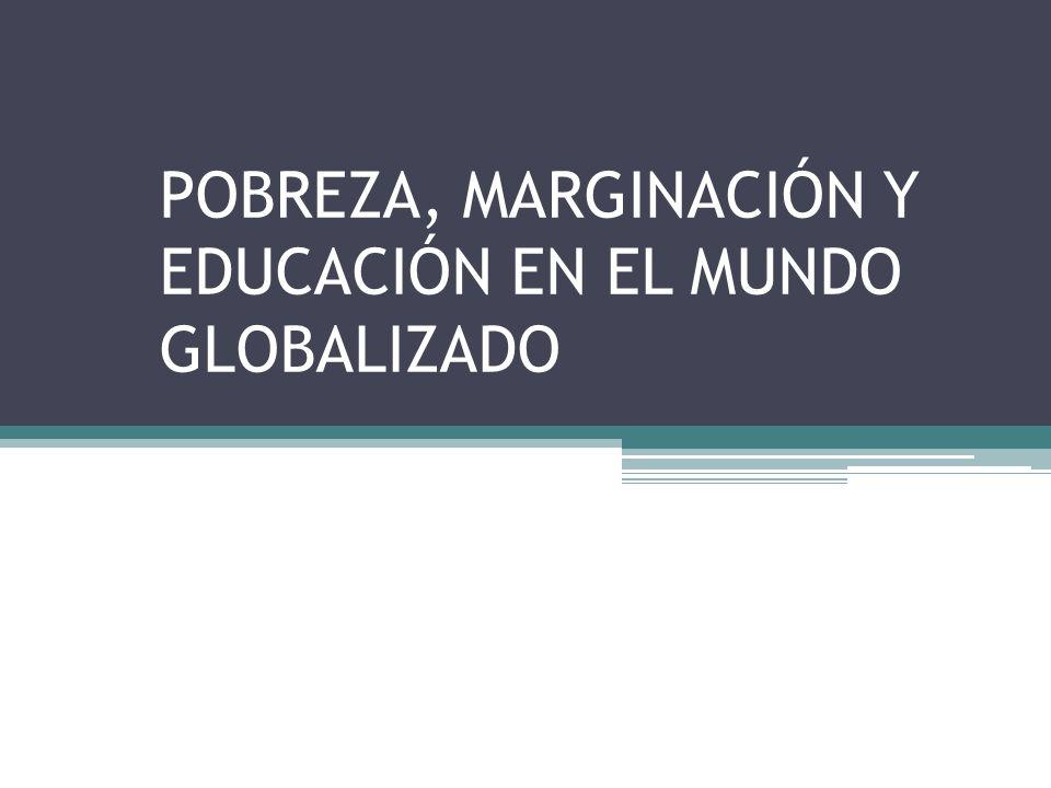 POBREZA, MARGINACIÓN Y EDUCACIÓN EN EL MUNDO GLOBALIZADO