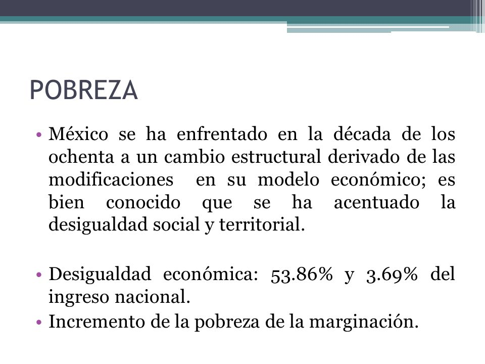 POBREZA México se ha enfrentado en la década de los ochenta a un cambio estructural derivado de las modificaciones en su modelo económico; es bien con