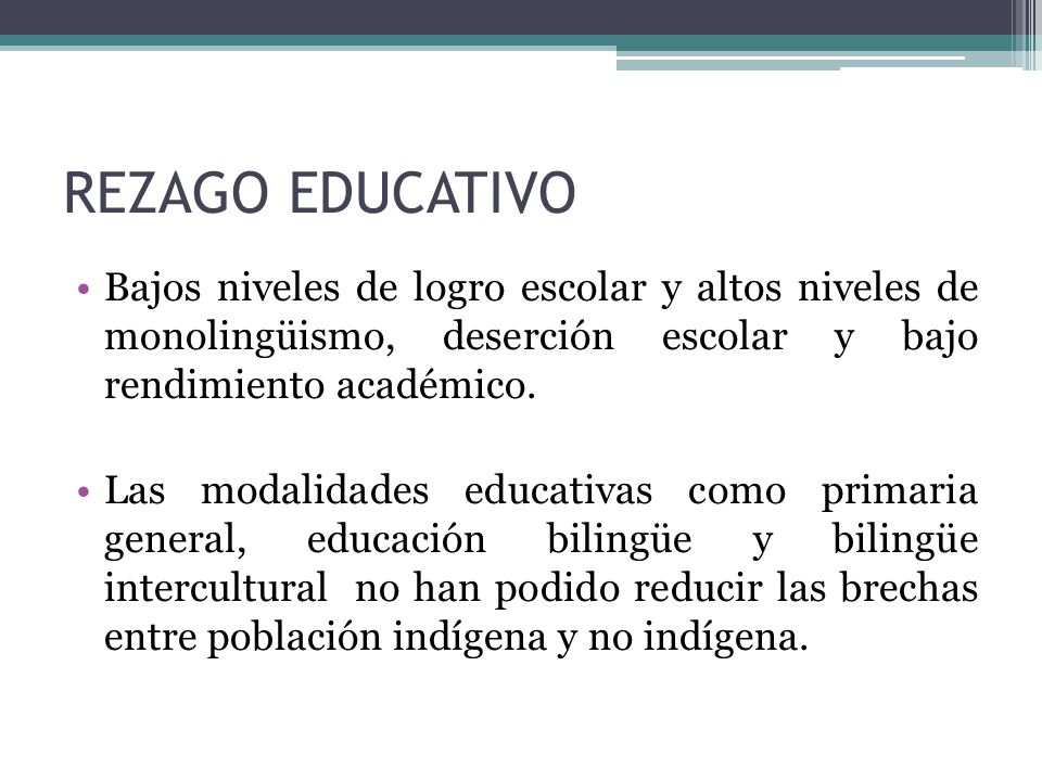 REZAGO EDUCATIVO Bajos niveles de logro escolar y altos niveles de monolingüismo, deserción escolar y bajo rendimiento académico. Las modalidades educ