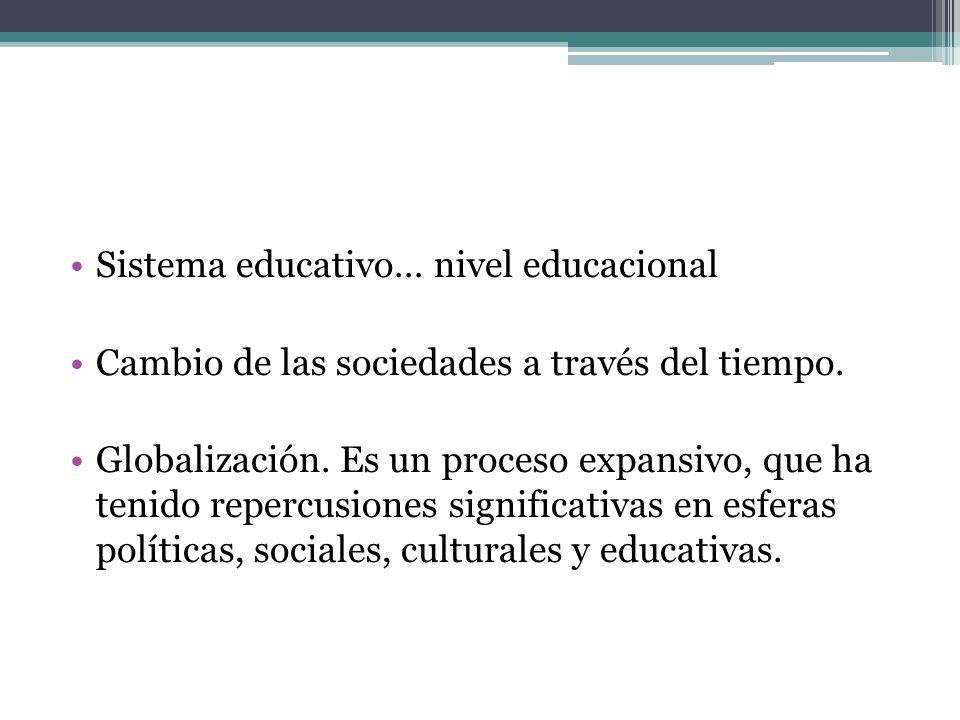 Sistema educativo… nivel educacional Cambio de las sociedades a través del tiempo. Globalización. Es un proceso expansivo, que ha tenido repercusiones
