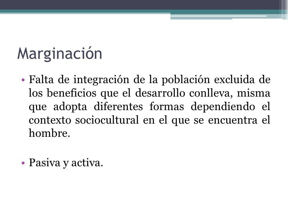 Marginación Falta de integración de la población excluida de los beneficios que el desarrollo conlleva, misma que adopta diferentes formas dependiendo