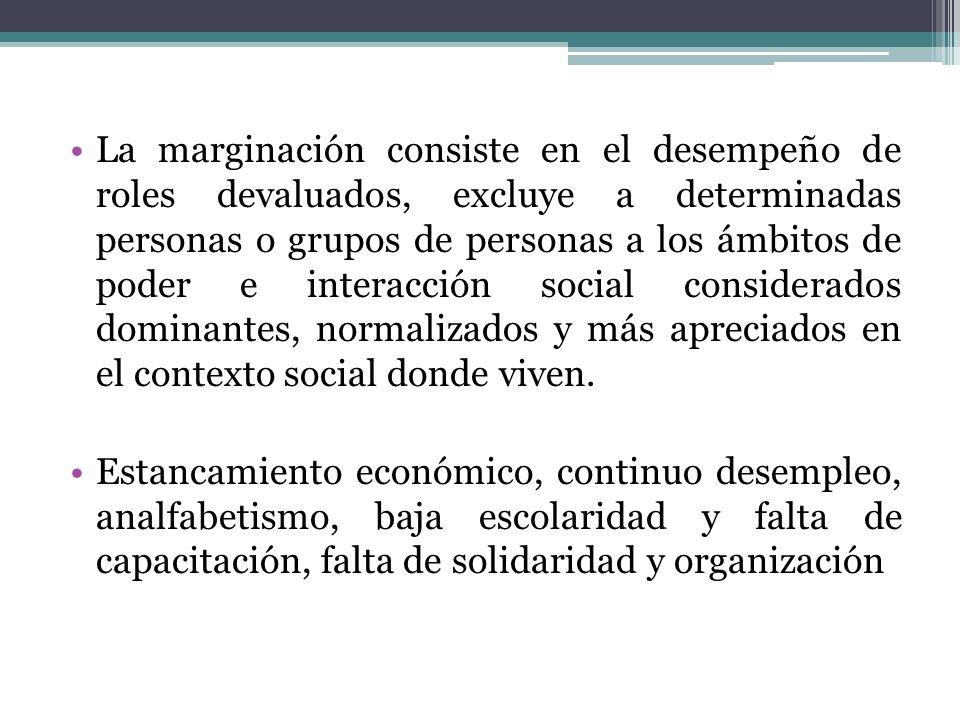 La marginación consiste en el desempeño de roles devaluados, excluye a determinadas personas o grupos de personas a los ámbitos de poder e interacción