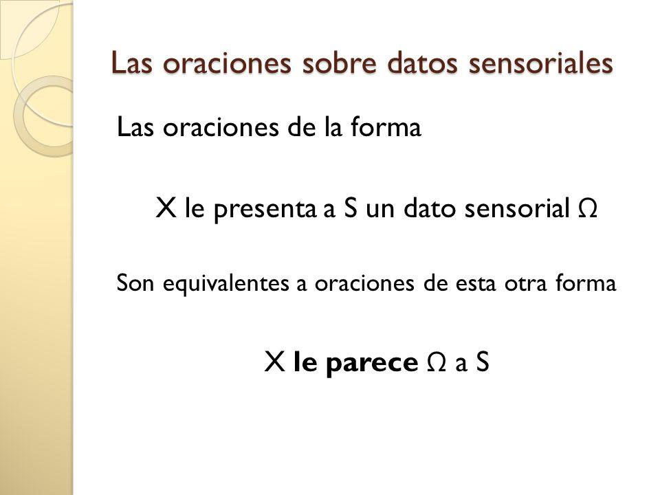 Las oraciones sobre datos sensoriales Las oraciones de la forma X le presenta a S un dato sensorial Son equivalentes a oraciones de esta otra forma X le parece a S