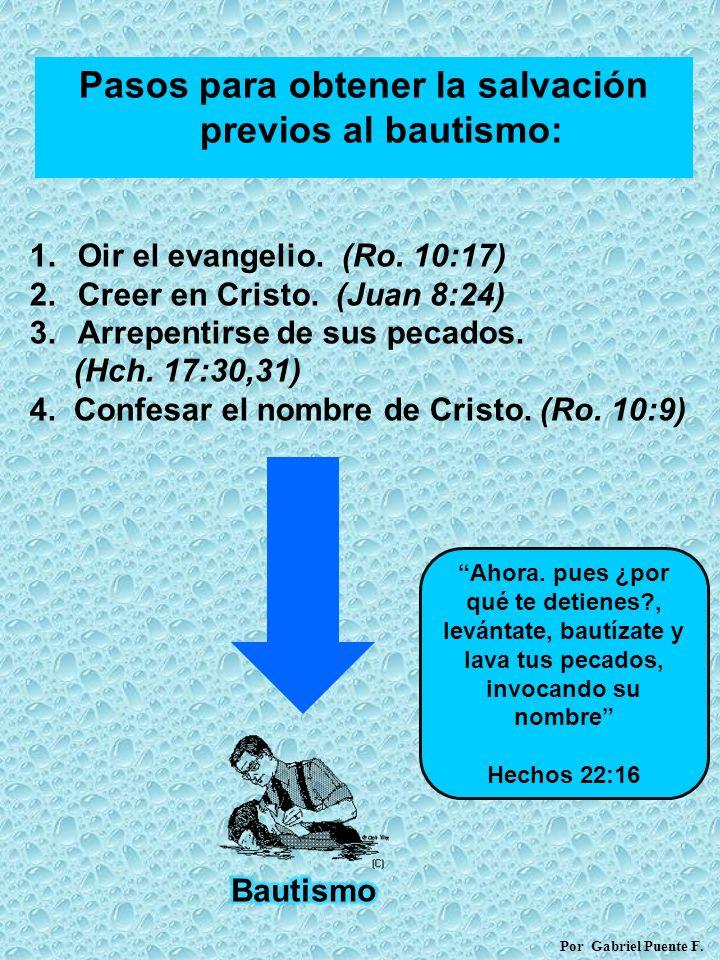 Pasos para obtener la salvación previos al bautismo: 1.Oir el evangelio. (Ro. 10:17) 2.Creer en Cristo. (Juan 8:24) 3.Arrepentirse de sus pecados. (Hc