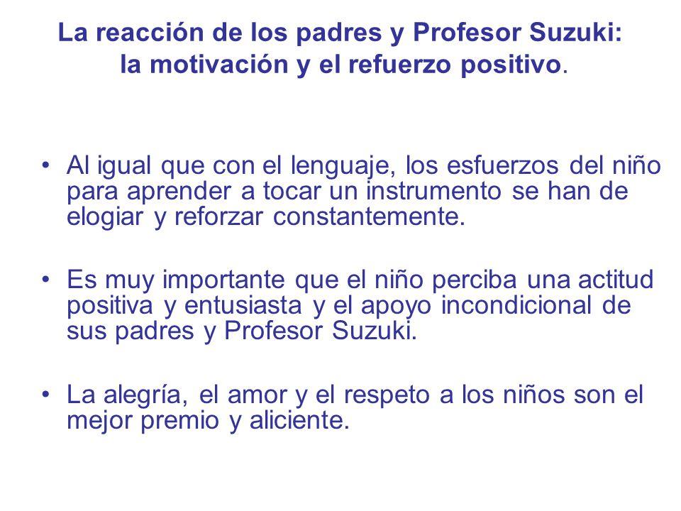 La reacción de los padres y Profesor Suzuki: la motivación y el refuerzo positivo. Al igual que con el lenguaje, los esfuerzos del niño para aprender