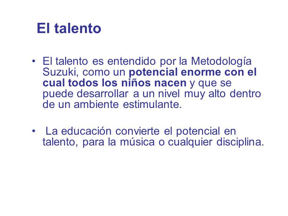 El talento El talento es entendido por la Metodología Suzuki, como un potencial enorme con el cual todos los niños nacen y que se puede desarrollar a
