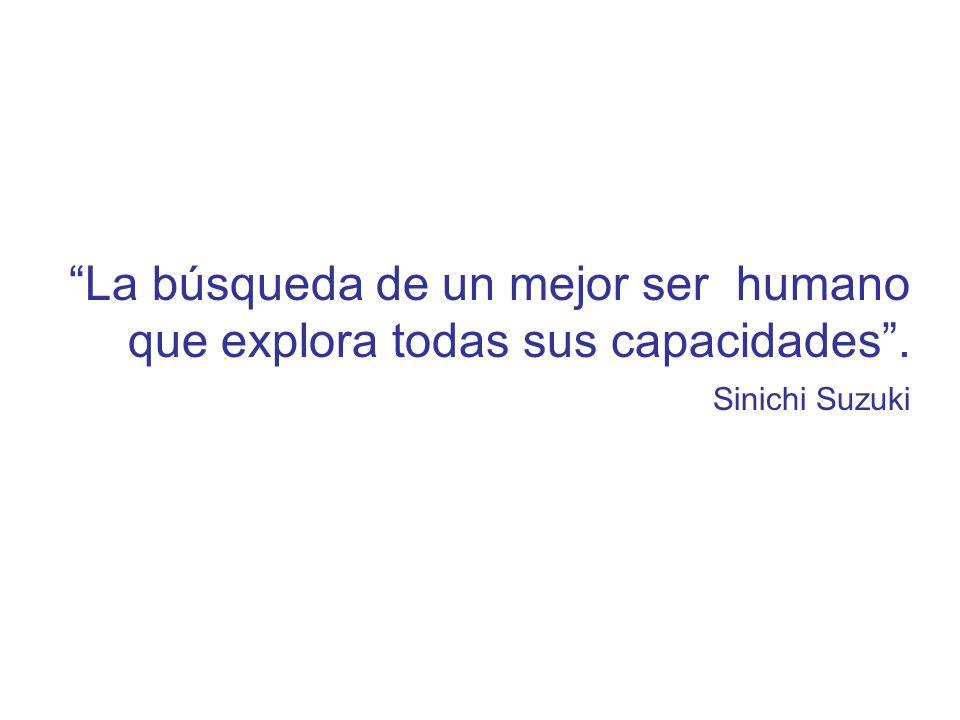 La búsqueda de un mejor ser humano que explora todas sus capacidades. Sinichi Suzuki