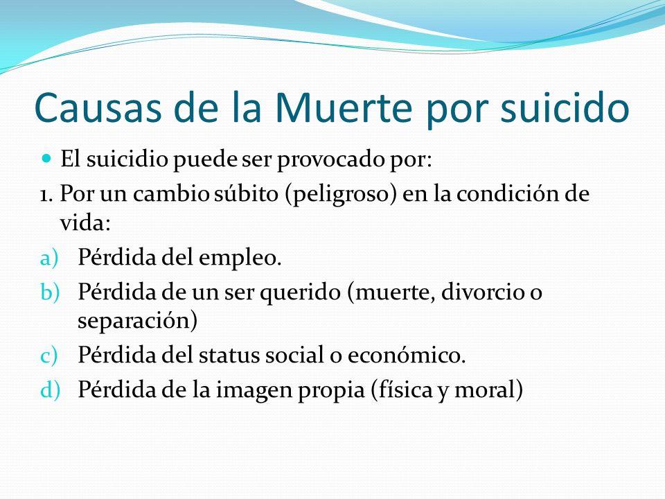 Causas de la Muerte por suicido El suicidio puede ser provocado por: 1. Por un cambio súbito (peligroso) en la condición de vida: a) Pérdida del emple