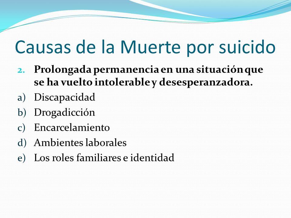 Causas de la Muerte por suicido 2. Prolongada permanencia en una situación que se ha vuelto intolerable y desesperanzadora. a) Discapacidad b) Drogadi
