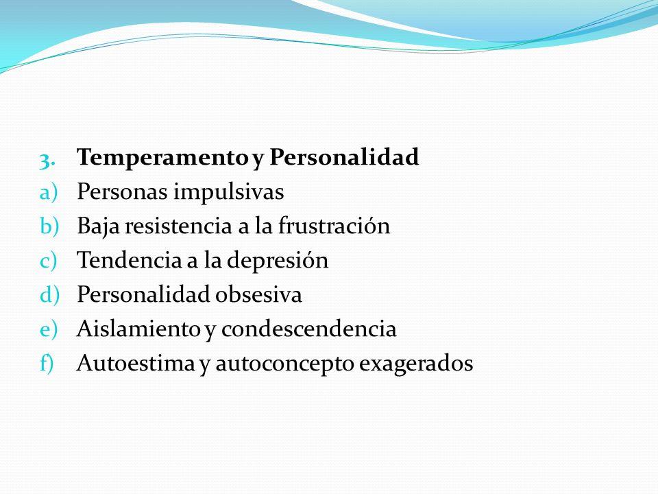 3. Temperamento y Personalidad a) Personas impulsivas b) Baja resistencia a la frustración c) Tendencia a la depresión d) Personalidad obsesiva e) Ais