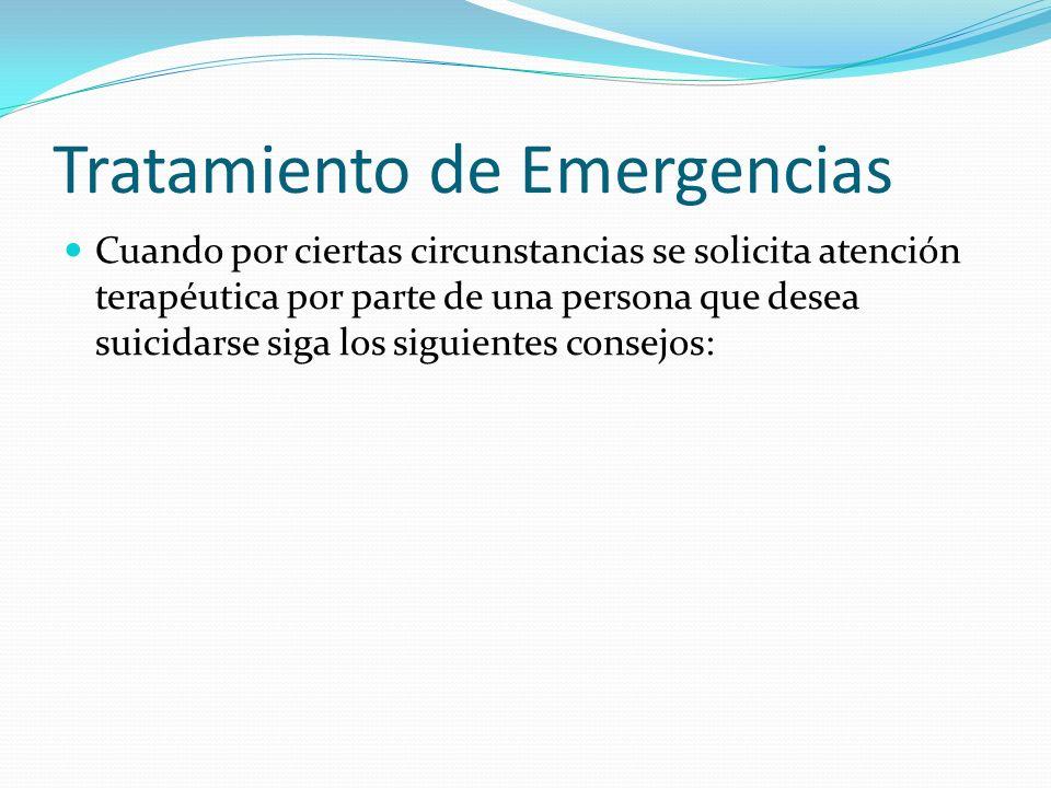 Tratamiento de Emergencias Cuando por ciertas circunstancias se solicita atención terapéutica por parte de una persona que desea suicidarse siga los siguientes consejos: