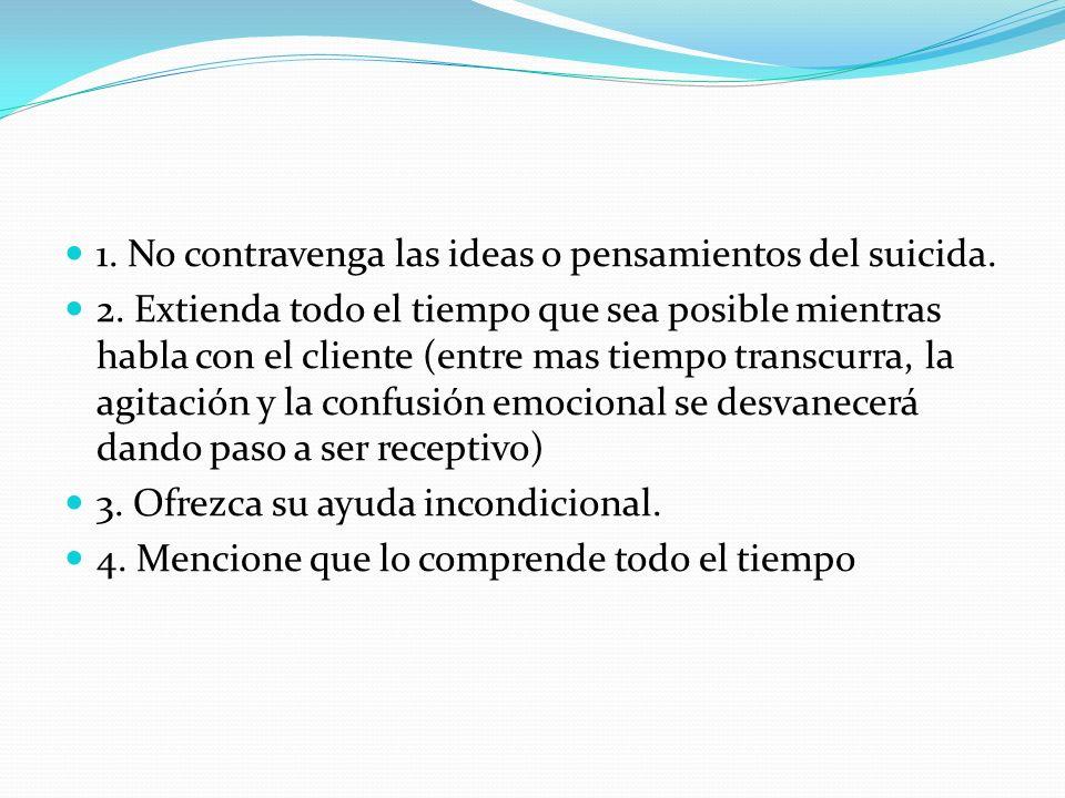 1. No contravenga las ideas o pensamientos del suicida. 2. Extienda todo el tiempo que sea posible mientras habla con el cliente (entre mas tiempo tra