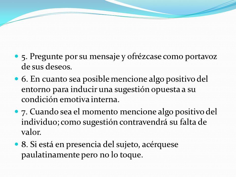 5. Pregunte por su mensaje y ofrézcase como portavoz de sus deseos. 6. En cuanto sea posible mencione algo positivo del entorno para inducir una suges