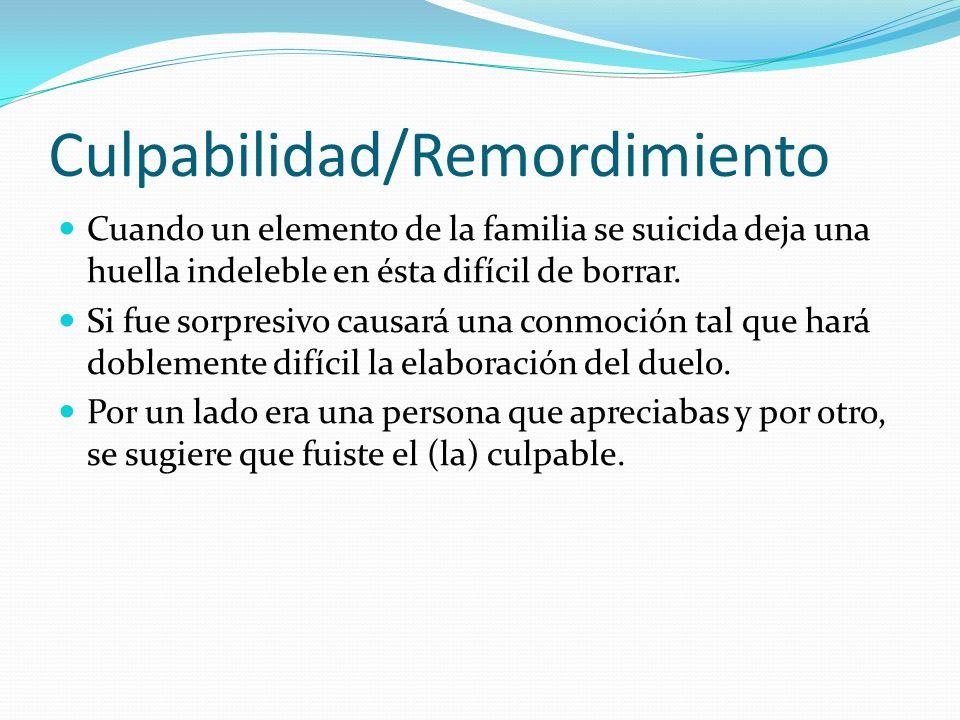 Culpabilidad/Remordimiento Cuando un elemento de la familia se suicida deja una huella indeleble en ésta difícil de borrar. Si fue sorpresivo causará
