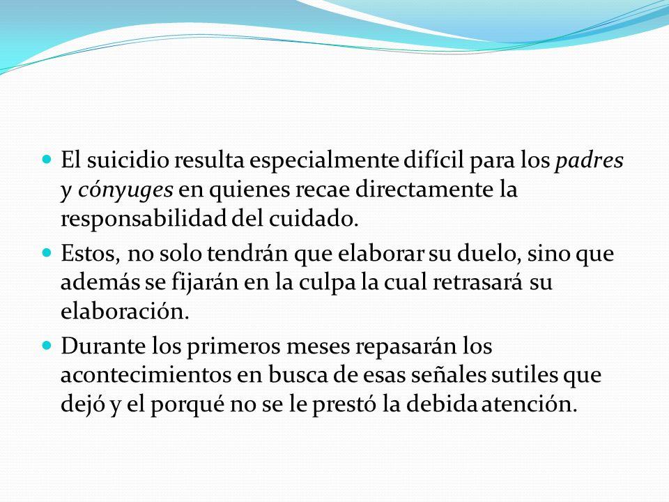 El suicidio resulta especialmente difícil para los padres y cónyuges en quienes recae directamente la responsabilidad del cuidado. Estos, no solo tend