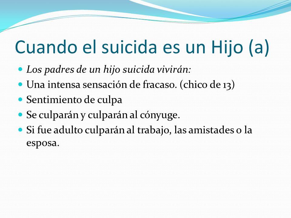 Cuando el suicida es un Hijo (a) Los padres de un hijo suicida vivirán: Una intensa sensación de fracaso. (chico de 13) Sentimiento de culpa Se culpar