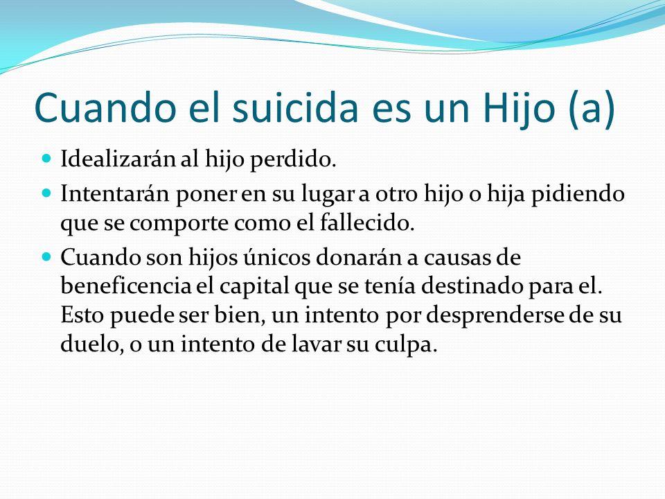 Cuando el suicida es un Hijo (a) Idealizarán al hijo perdido. Intentarán poner en su lugar a otro hijo o hija pidiendo que se comporte como el falleci