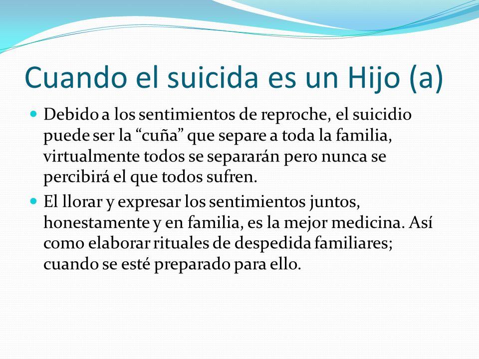 Cuando el suicida es un Hijo (a) Debido a los sentimientos de reproche, el suicidio puede ser la cuña que separe a toda la familia, virtualmente todos se separarán pero nunca se percibirá el que todos sufren.