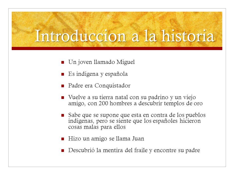 Introduccion a la historia Un joven llamado Miguel Es indígena y española Padre era Conquistador Vuelve a su tierra natal con su padrino y un viejo am