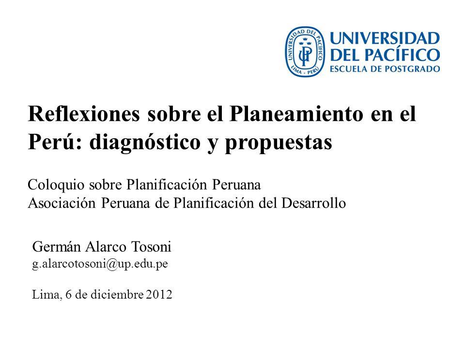 Reflexiones sobre el Planeamiento en el Perú: diagnóstico y propuestas Germán Alarco Tosoni g.alarcotosoni@up.edu.pe Lima, 6 de diciembre 2012 Coloqui