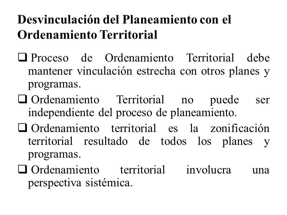 Desvinculación del Planeamiento con el Ordenamiento Territorial Proceso de Ordenamiento Territorial debe mantener vinculación estrecha con otros plane
