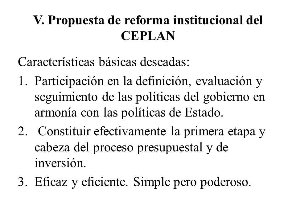 V. Propuesta de reforma institucional del CEPLAN Características básicas deseadas: 1.Participación en la definición, evaluación y seguimiento de las p