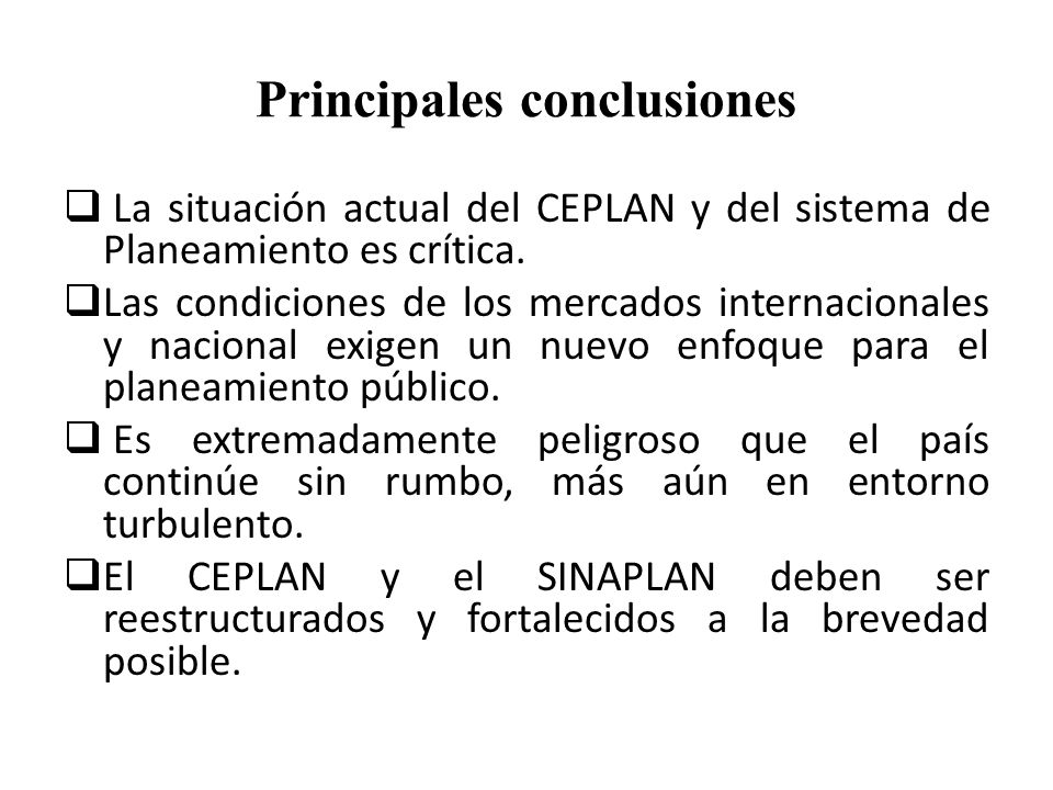 Principales conclusiones La situación actual del CEPLAN y del sistema de Planeamiento es crítica. Las condiciones de los mercados internacionales y na