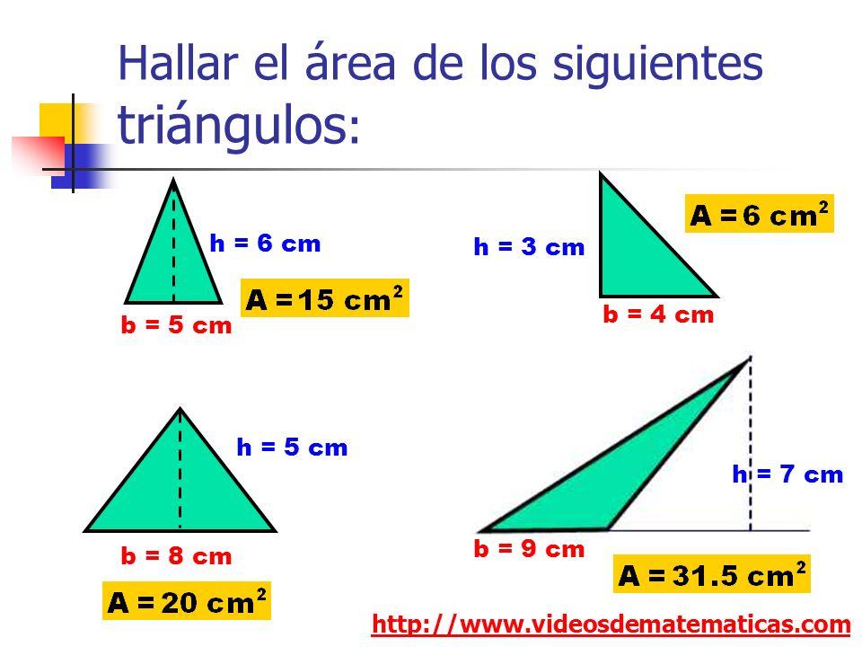 Hallar el área de los siguientes triángulos : http://www.videosdematematicas.com b = 5 cm h = 6 cm b = 4 cm h = 3 cm b = 9 cm h = 7 cm b = 8 cm h = 5 cm