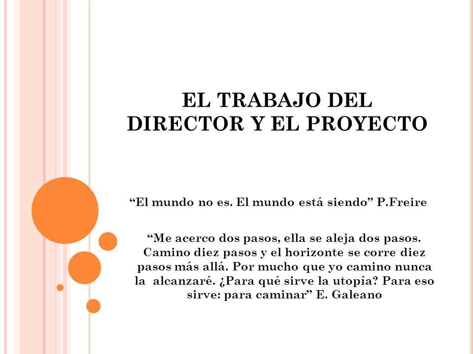 EL TRABAJO DEL DIRECTOR Y EL PROYECTO El mundo no es. El mundo está siendo P.Freire Me acerco dos pasos, ella se aleja dos pasos. Camino diez pasos y