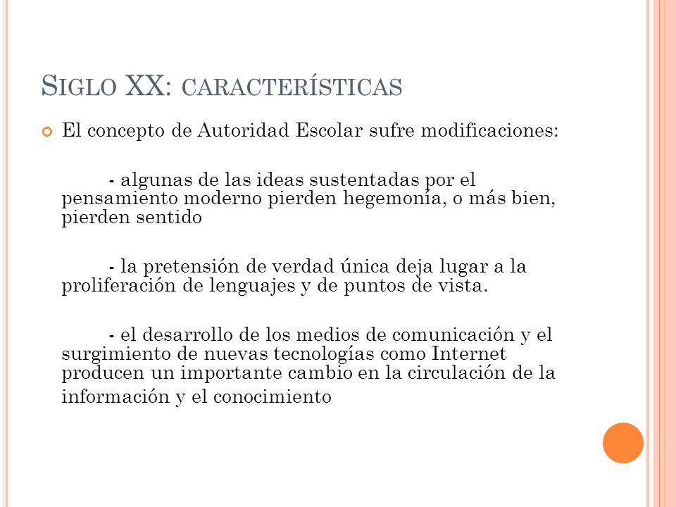S IGLO XX: CARACTERÍSTICAS El concepto de Autoridad Escolar sufre modificaciones: - algunas de las ideas sustentadas por el pensamiento moderno pierde