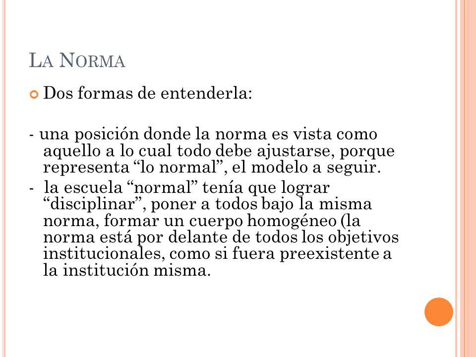 L A N ORMA Dos formas de entenderla: - una posición donde la norma es vista como aquello a lo cual todo debe ajustarse, porque representa lo normal, e