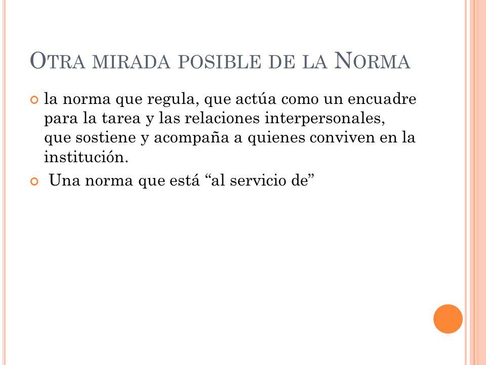 O TRA MIRADA POSIBLE DE LA N ORMA la norma que regula, que actúa como un encuadre para la tarea y las relaciones interpersonales, que sostiene y acomp
