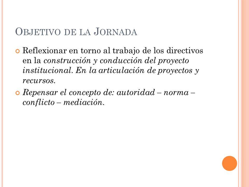 O BJETIVO DE LA J ORNADA Reflexionar en torno al trabajo de los directivos en la construcción y conducción del proyecto institucional. En la articulac