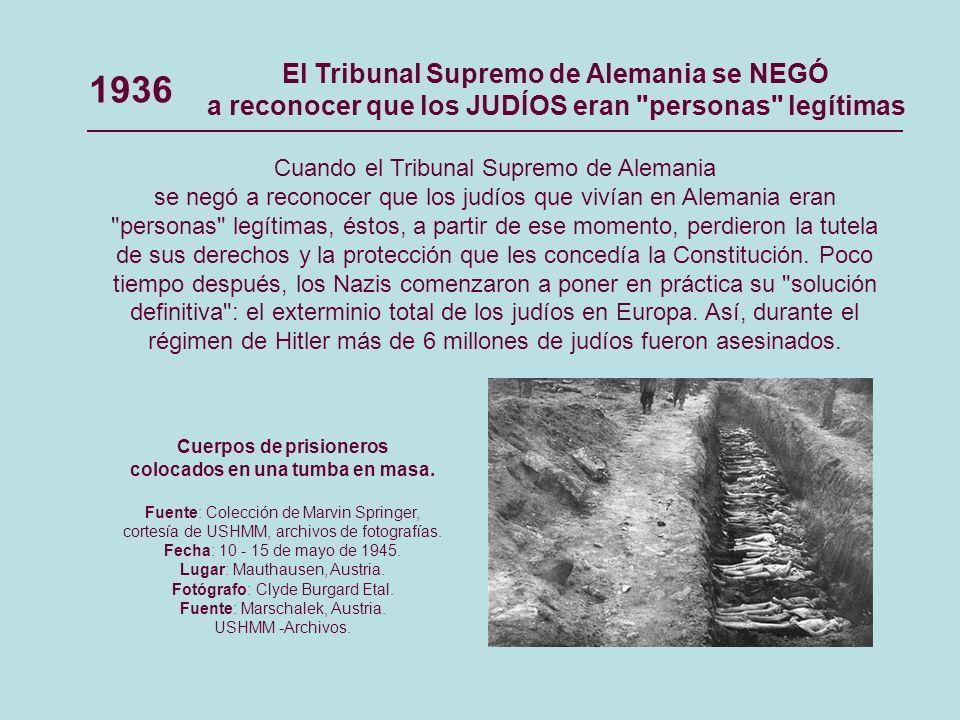 1936 Cuando el Tribunal Supremo de Alemania se negó a reconocer que los judíos que vivían en Alemania eran personas legítimas, éstos, a partir de ese momento, perdieron la tutela de sus derechos y la protección que les concedía la Constitución.