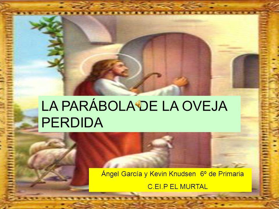 LA PARÁBOLA DE LA OVEJA PERDIDA Ángel García y Kevin Knudsen 6º de Primaria C.EI.P EL MURTAL