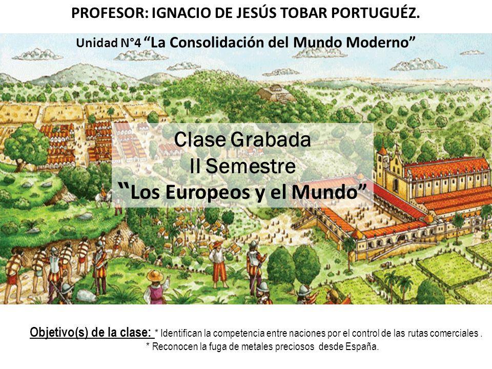 PROFESOR: IGNACIO DE JESÚS TOBAR PORTUGUÉZ. Unidad N°4 La Consolidación del Mundo Moderno Clase Grabada II Semestre Los Europeos y el Mundo Objetivo(s