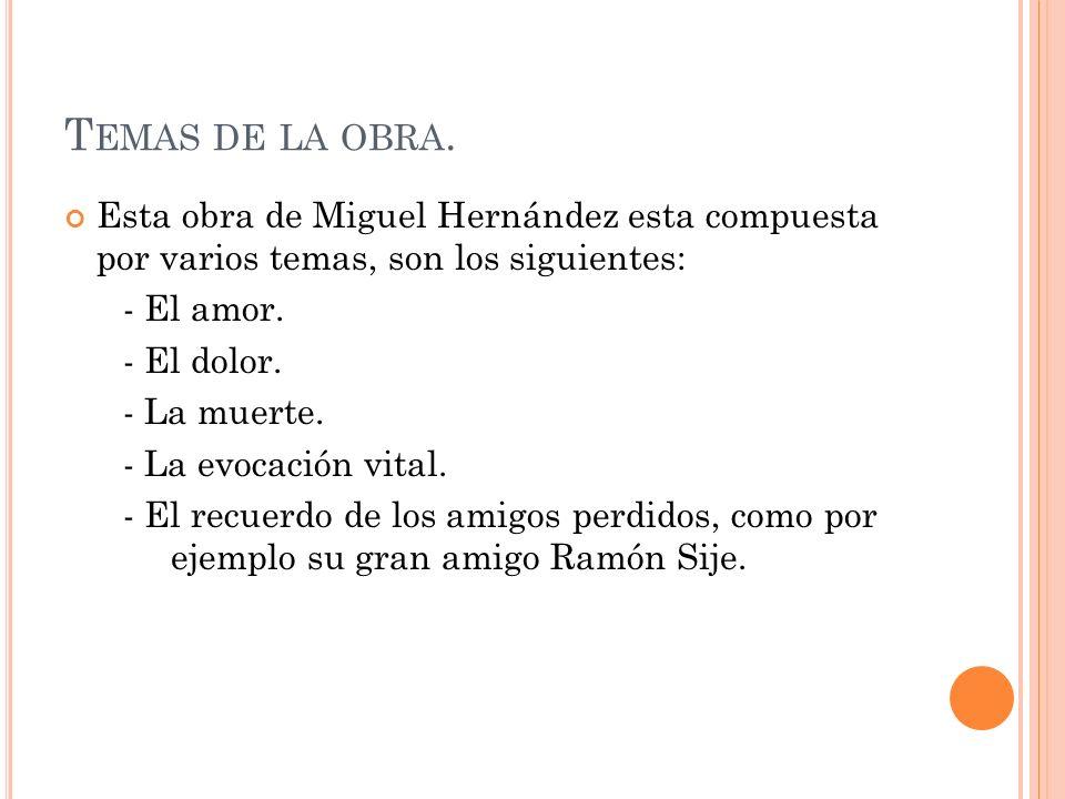 T EMAS DE LA OBRA. Esta obra de Miguel Hernández esta compuesta por varios temas, son los siguientes: - El amor. - El dolor. - La muerte. - La evocaci