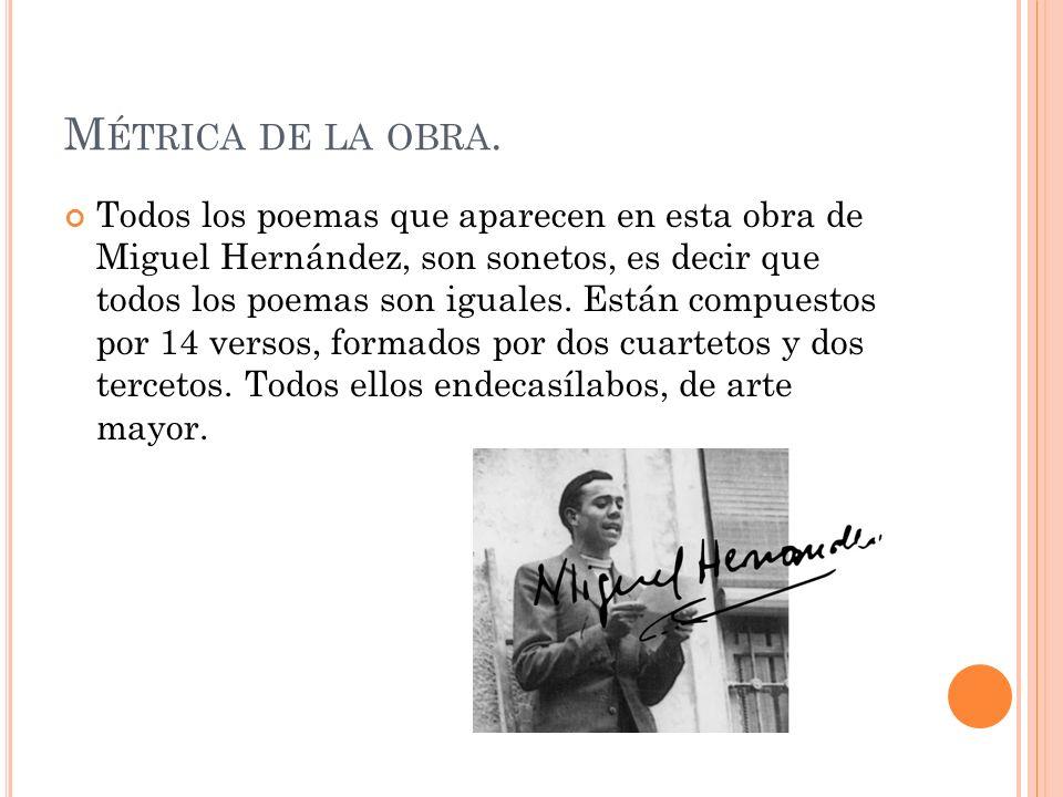 M ÉTRICA DE LA OBRA. Todos los poemas que aparecen en esta obra de Miguel Hernández, son sonetos, es decir que todos los poemas son iguales. Están com
