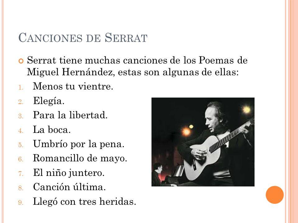 C ANCIONES DE S ERRAT Serrat tiene muchas canciones de los Poemas de Miguel Hernández, estas son algunas de ellas: 1. Menos tu vientre. 2. Elegía. 3.